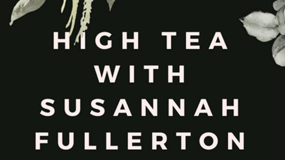 High Tea with Susannah Fullerton